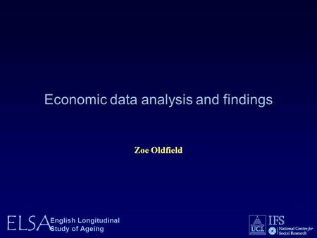 ELSA English Longitudinal Study of Ageing Economic data analysis and findings Zoe Oldfield.