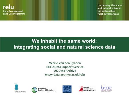 We inhabit the same world: integrating social and natural science data Veerle Van den Eynden RELU Data Support Service UK Data Archive www.data-archive.ac.uk/relu.