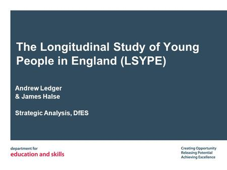 The Longitudinal Study of Young People in England (LSYPE) Andrew Ledger & James Halse Strategic Analysis, DfES.