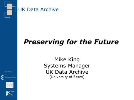 Preserving for the Future Mike King Systems Manager UK Data Archive (University of Essex)