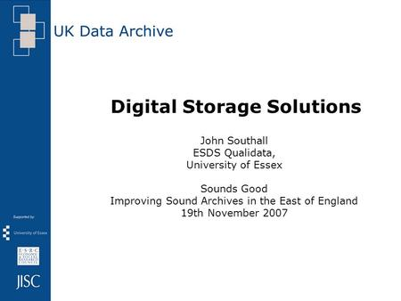 Digital Storage Solutions John Southall ESDS Qualidata, University of Essex Sounds Good Improving Sound Archives in the East of England 19th November 2007.