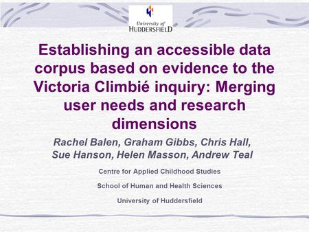 Establishing an accessible data corpus based on evidence to the Victoria Climbié inquiry: Merging user needs and research dimensions Rachel Balen, Graham.