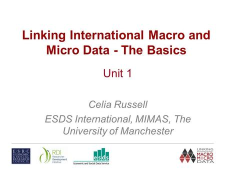 Linking International Macro and Micro Data - The Basics Unit 1 Celia Russell ESDS International, MIMAS, The University of Manchester.