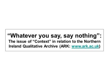 Whatever you say, say nothing: The issue of Context in relation to the Northern Ireland Qualitative Archive (ARK: www.ark.ac.uk)www.ark.ac.uk.