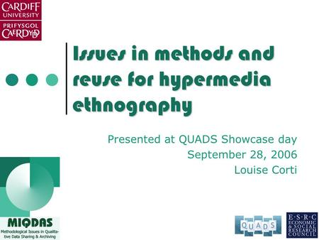 Issues in methods and reuse for hypermedia ethnography Presented at QUADS Showcase day September 28, 2006 Louise Corti.