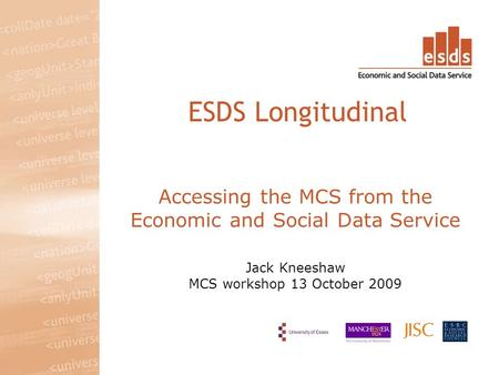 Accessing the MCS from the Economic and Social Data Service Jack Kneeshaw MCS workshop 13 October 2009 ESDS Longitudinal.