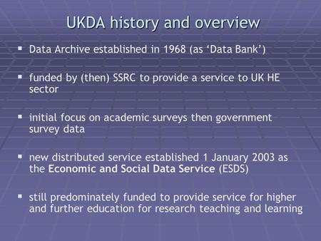 UKDA history and overview Data Archive established in 1968 (as Data Bank) funded by (then) SSRC to provide a service to UK HE sector initial focus on academic.