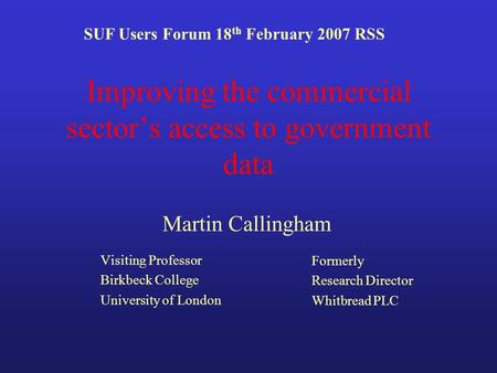 Improving the commercial sectors access to government data Visiting Professor Birkbeck College University of London SUF Users Forum 18 th February 2007.