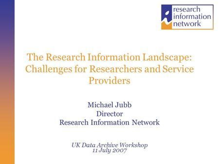 The Research Information Landscape: Challenges for Researchers and Service Providers Michael Jubb Director Research Information Network UK Data Archive.