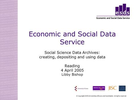 Economic and Social Data Service Social Science Data Archives: creating, depositing and using data Reading 4 April 2005 Libby Bishop © Copyright 2005 Universities.