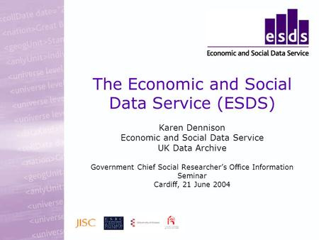 The Economic and Social Data Service (ESDS) Karen Dennison Economic and Social Data Service UK Data Archive Government Chief Social Researchers Office.