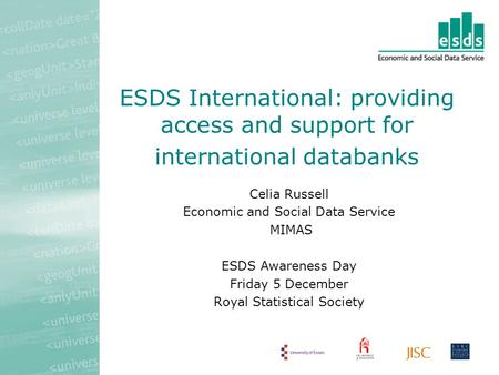 ESDS International: providing access and support for international databanks Celia Russell Economic and Social Data Service MIMAS ESDS Awareness Day Friday.
