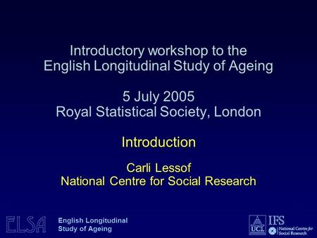 ELSA English Longitudinal Study of Ageing Introduction Carli Lessof National Centre for Social Research Introductory workshop to the English Longitudinal.