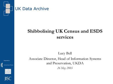 Shibbolising UK Census and ESDS services Lucy Bell Associate Director, Head of Information Systems and Preservation, UKDA 26 May 2005.