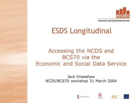 Accessing the NCDS and BCS70 via the Economic and Social Data Service Jack Kneeshaw NCDS/BCS70 workshop 31 March 2004 ESDS Longitudinal.