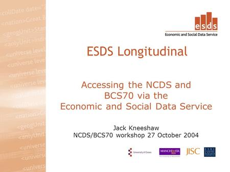 Accessing the NCDS and BCS70 via the Economic and Social Data Service Jack Kneeshaw NCDS/BCS70 workshop 27 October 2004 ESDS Longitudinal.