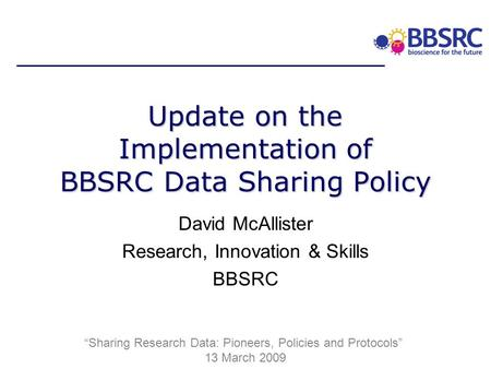 Update on the Implementation of BBSRC Data Sharing Policy David McAllister Research, Innovation & Skills BBSRC Sharing Research Data: Pioneers, Policies.