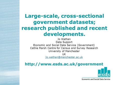 Large-scale, cross-sectional government datasets; research published and recent developments. Jo Wathan Data Support Economic and Social Data Service (Government)