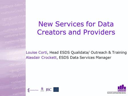 New Services for Data Creators and Providers Louise Corti, Head ESDS Qualidata/ Outreach & Training Alasdair Crockett, ESDS Data Services Manager.