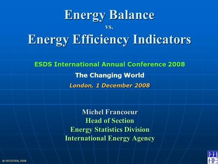 © OECD/IEA, 2008 Energy Balance vs. Energy Efficiency Indicators Michel Francoeur Head of Section Energy Statistics Division International Energy Agency.