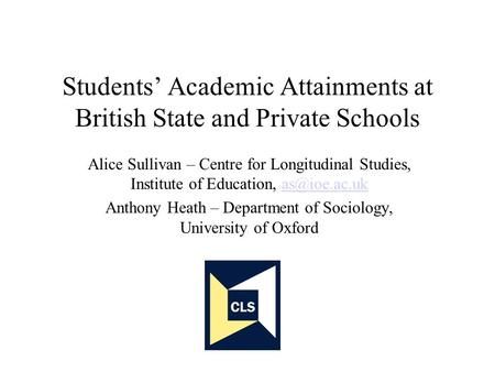 Students Academic Attainments at British State and Private Schools Alice Sullivan – Centre for Longitudinal Studies, Institute of Education,