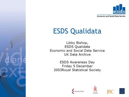 ESDS Qualidata Libby Bishop, ESDS Qualidata Economic and Social Data Service UK Data Archive ESDS Awareness Day Friday 5 December 2003Royal Statistical.