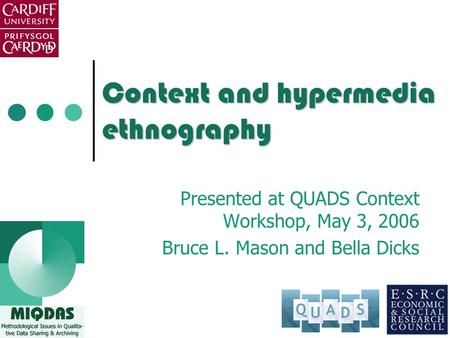 Context and hypermedia ethnography Presented at QUADS Context Workshop, May 3, 2006 Bruce L. Mason and Bella Dicks.