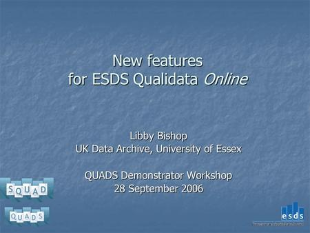 New features for ESDS Qualidata Online Libby Bishop UK Data Archive, University of Essex QUADS Demonstrator Workshop 28 September 2006.
