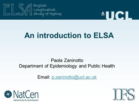 An introduction to ELSA Paola Zaninotto Department of Epidemiology and Public Health