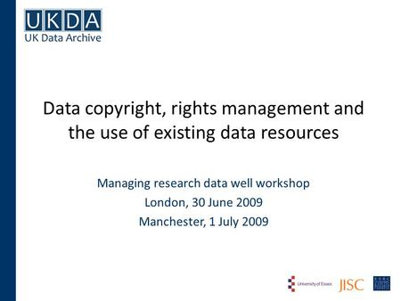 Data copyright, rights management and the use of existing data resources Managing research data well workshop London, 30 June 2009 Manchester, 1 July 2009.