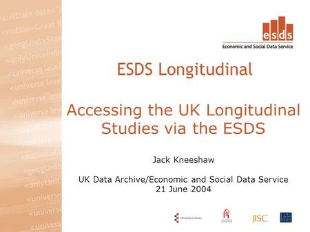 Accessing the UK Longitudinal Studies via the ESDS Jack Kneeshaw UK Data Archive/Economic and Social Data Service 21 June 2004 ESDS Longitudinal.