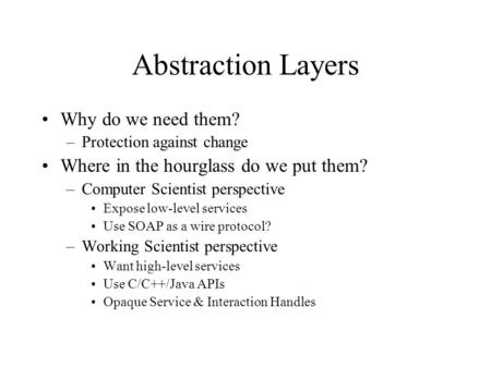 Abstraction Layers Why do we need them? –Protection against change Where in the hourglass do we put them? –Computer Scientist perspective Expose low-level.
