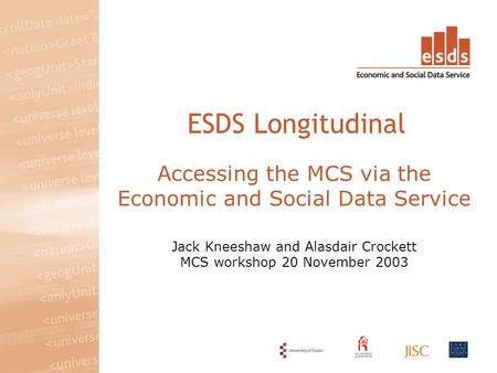 Accessing the MCS via the Economic and Social Data Service Jack Kneeshaw and Alasdair Crockett MCS workshop 20 November 2003 ESDS Longitudinal.