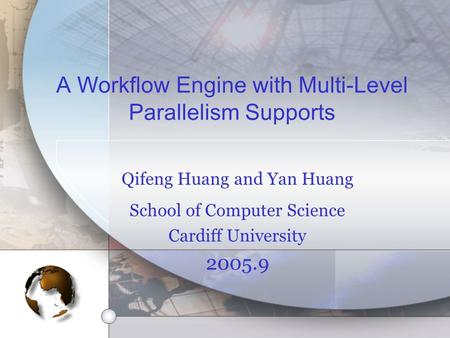 A Workflow Engine with Multi-Level Parallelism Supports Qifeng Huang and Yan Huang School of Computer Science Cardiff University 2005.9.