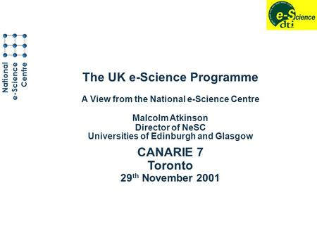 The UK e-Science Programme A View from the National e-Science Centre Malcolm Atkinson Director of NeSC Universities of Edinburgh and Glasgow CANARIE 7.