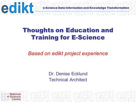 E-Science Data Information and Knowledge Transformation Thoughts on Education and Training for E-Science Based on edikt project experience Dr. Denise Ecklund.