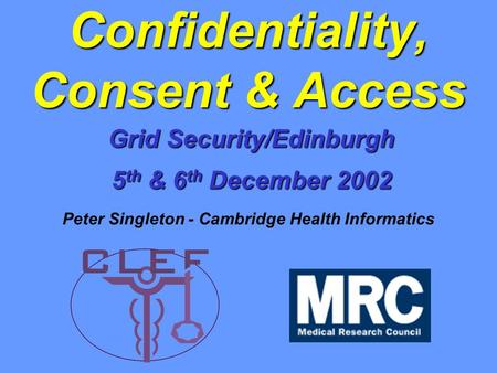 Grid Security/Edinburgh 5 th & 6 th December 2002 Confidentiality, Consent & Access Peter Singleton - Cambridge Health Informatics.