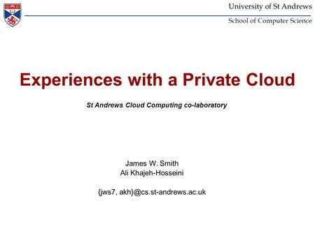 University of St Andrews School of Computer Science Experiences with a Private Cloud St Andrews Cloud Computing co-laboratory James W. Smith Ali Khajeh-Hosseini.