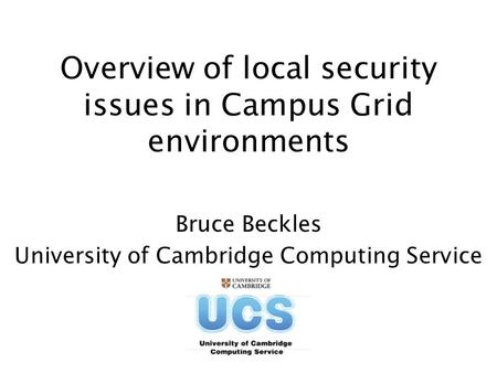 Overview of local security issues in Campus Grid environments Bruce Beckles University of Cambridge Computing Service.
