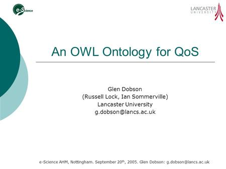 E-Science AHM, Nottingham. September 20 th, 2005. Glen Dobson: An OWL Ontology for QoS Glen Dobson (Russell Lock, Ian Sommerville)