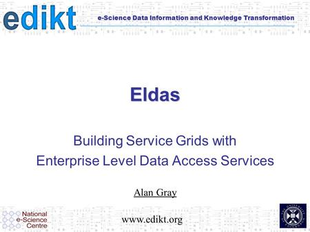 E-Science Data Information and Knowledge Transformation Eldas Building Service Grids with Enterprise Level Data Access Services Alan Gray www.edikt.org.