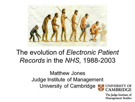 The evolution of Electronic Patient Records in the NHS, 1988-2003 Matthew Jones Judge Institute of Management University of Cambridge.