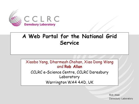 Rob Allan Daresbury Laboratory A Web Portal for the National Grid Service Xiaobo Yang, Dharmesh Chohan, Xiao Dong Wang and Rob Allan CCLRC e-Science Centre,