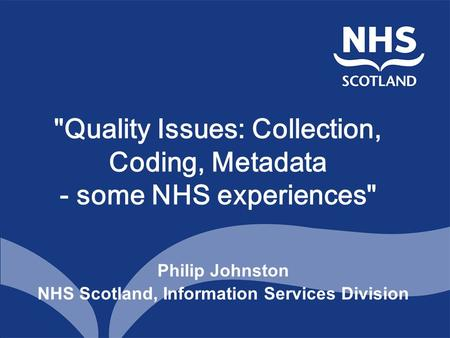 Quality Issues: Collection, Coding, Metadata - some NHS experiences Philip Johnston NHS Scotland, Information Services Division.