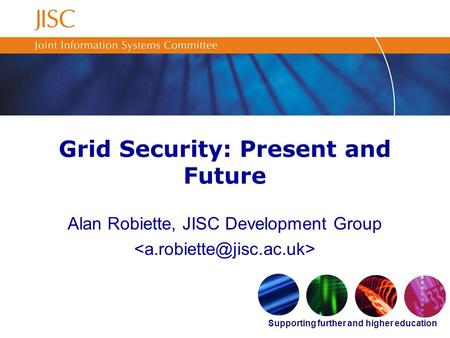 Supporting further and higher education Grid Security: Present and Future Alan Robiette, JISC Development Group.