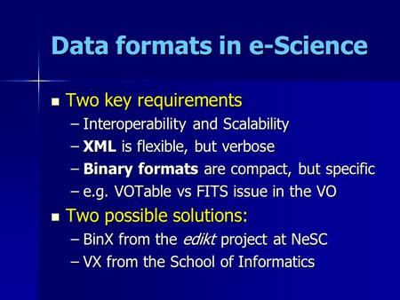 Data formats in e-Science Two key requirements Two key requirements –Interoperability and Scalability –XML is flexible, but verbose –Binary formats are.