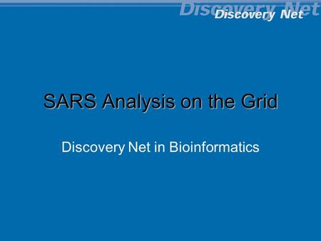 Copyright Discovery Net Imperial College 2001-2004 SARS Analysis on the Grid Discovery Net in Bioinformatics.