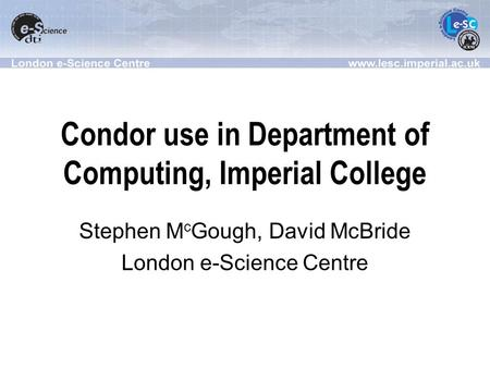 Condor use in Department of Computing, Imperial College Stephen M c Gough, David McBride London e-Science Centre.