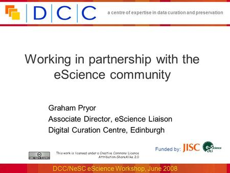 A centre of expertise in data curation and preservation DCC/NeSC eScience Workshop, June 2008 Working in partnership with the eScience community This work.