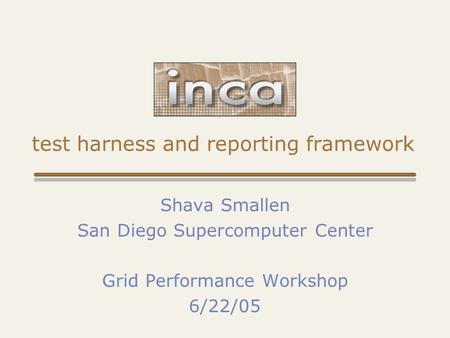 Test harness and reporting framework Shava Smallen San Diego Supercomputer Center Grid Performance Workshop 6/22/05.